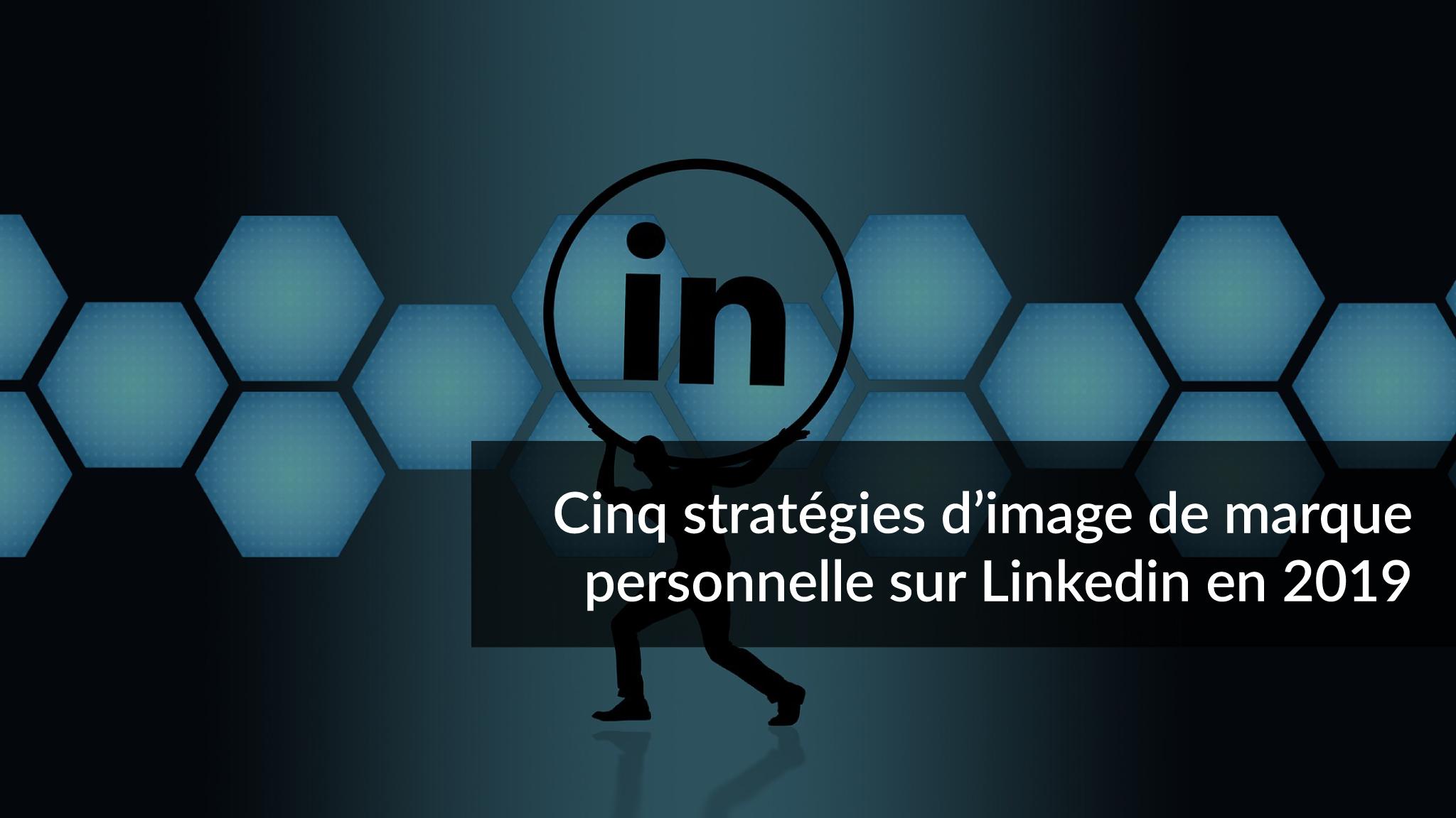 Cinq stratégies d'image de marque personnelle sur Linkedin en 2019-