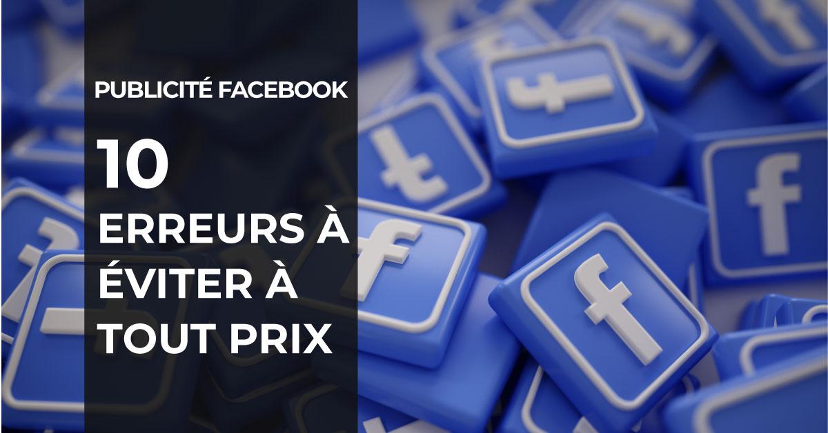 Publicité Facebook : Les 10 erreurs à éviter à tout prix